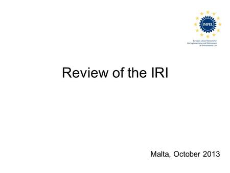 Review of the IRI Malta, October 2013. What is an IRI? Impel review initiative Voluntary scheme for review of environmental authorities RMCEI and Doing.