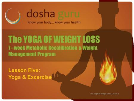 The Yoga of Weight Loss: Lesson 5 Lesson Five: Yoga & Excercise The YOGA OF WEIGHT LOSS 7 –week Metabolic Recalibration & Weight Management Program.
