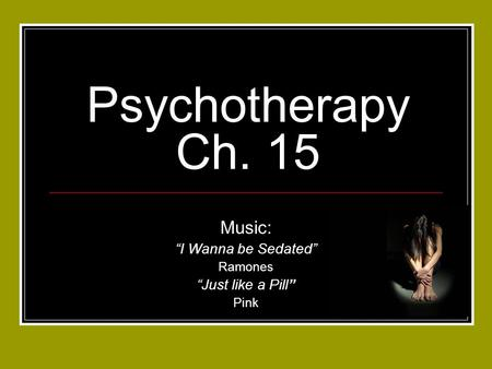 "Psychotherapy Ch. 15 Music: ""I Wanna be Sedated"" Ramones ""Just like a Pill"" Pink."