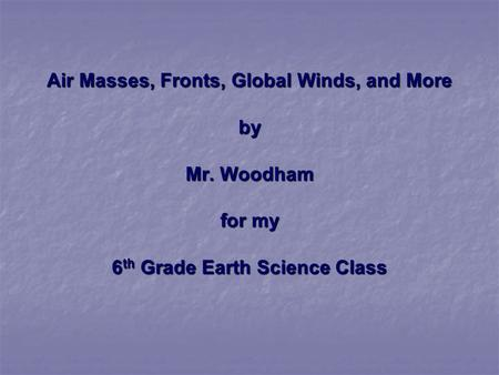 Air Masses, Fronts, Global Winds, and More by Mr. Woodham for my 6 th Grade Earth Science Class.