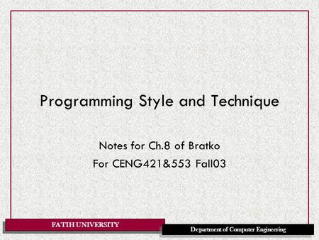 FATIH UNIVERSITY Department of Computer Engineering Programming Style and Technique Notes for Ch.8 of Bratko For CENG421&553 Fall03.