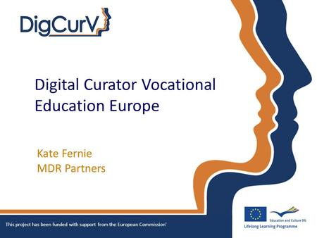 Digital Curator Vocational Education Europe Kate Fernie MDR Partners This project has been funded with support from the European Commission'