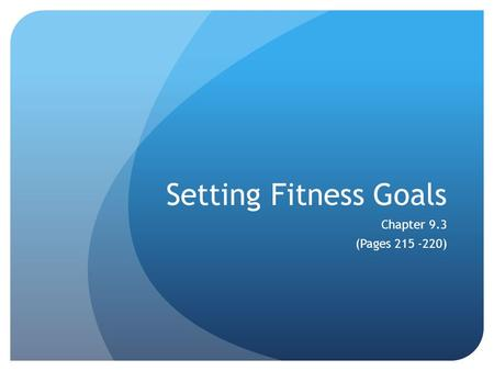 Setting Fitness Goals Chapter 9.3 (Pages 215 -220)