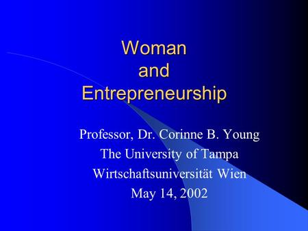Woman and Entrepreneurship Professor, Dr. Corinne B. Young The University of Tampa Wirtschaftsuniversität Wien May 14, 2002.