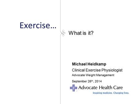 Exercise… Michael Heidkamp Clinical Exercise Physiologist Advocate Weight Management September 26 th, 2014 What is it?
