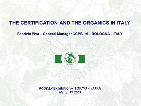 FOODEX Exhibition – TOKYO – JAPAN March 3 rd 2009 THE CERTIFICATION AND THE ORGANICS IN ITALY Fabrizio Piva – General Manager CCPB ltd – BOLOGNA - ITALY.
