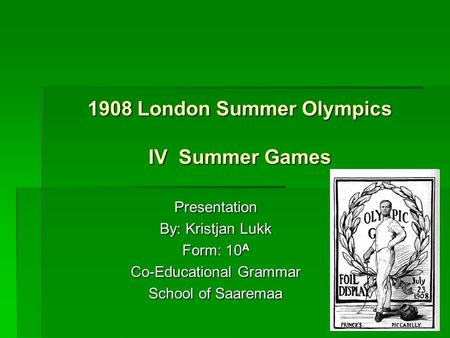 1908 London Summer Olympics IV Summer Games Presentation By: Kristjan Lukk Form: 10 A Co-Educational Grammar School of Saaremaa.