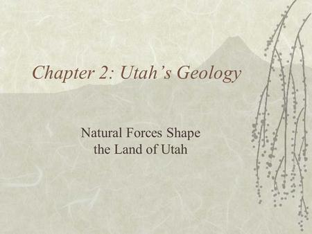 Chapter 2: Utah's Geology Natural Forces Shape the Land of Utah.
