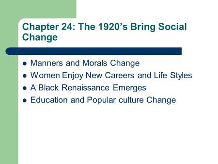 Chapter 24: The 1920's Bring Social Change Manners and Morals Change Women Enjoy New Careers and Life Styles A Black Renaissance Emerges Education and.
