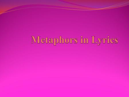 What is a metaphor? The next slides contain lyrics from multiple songs, you must review the lyrics and write what you think the metaphor is in each set.