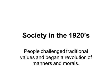 Society in the 1920's People challenged traditional values and began a revolution of manners and morals.