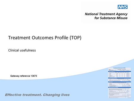 Effective treatment. Changing lives Treatment Outcomes Profile (TOP) Clinical usefulness Gateway reference 13673.