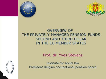 OVERVIEW OF THE PRIVATELY MANAGED PENSION FUNDS SECOND AND THIRD PILLAR IN THE EU MEMBER STATES Prof. dr. Yves Stevens institute for social law President.