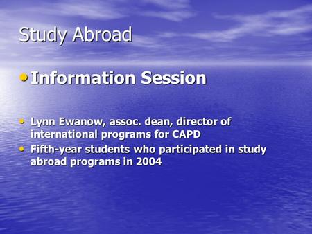 Study Abroad Information Session Information Session Lynn Ewanow, assoc. dean, director of international programs for CAPD Lynn Ewanow, assoc. dean, director.