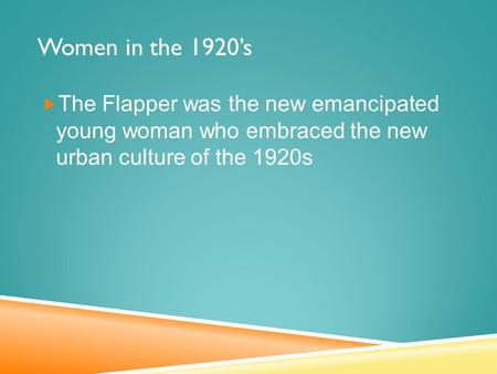 Women in the 1920's  The Flapper was the new emancipated young woman who embraced the new urban culture of the 1920s.