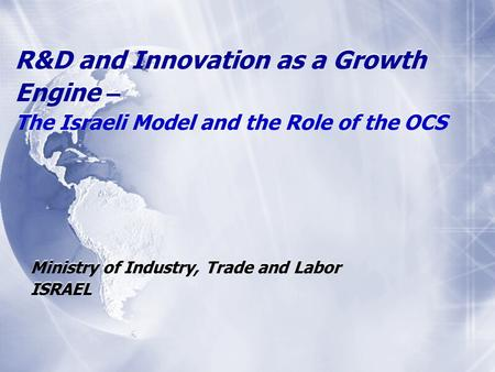 R&D and Innovation as a Growth Engine – The Israeli Model and the Role of the OCS Ministry of Industry, Trade and Labor ISRAEL Ministry of Industry, Trade.