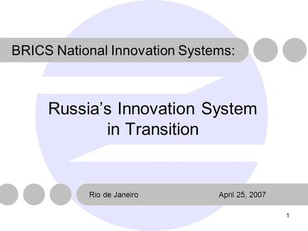 1 Russia's Innovation System in Transition Rio de JaneiroApril 25, 2007 BRICS National Innovation Systems: