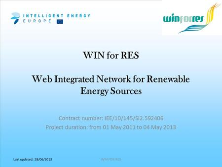 Last updated: 28/06/2013 WIN for RES Web Integrated Network for Renewable Energy Sources WIN FOR RES Contract number: IEE/10/145/SI2.592406 Project duration: