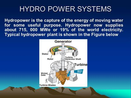 HYDRO POWER SYSTEMS Hydropower is the capture of the energy of moving water for some useful purpose. Hydropower now supplies about 715, 000 MWe or 19%