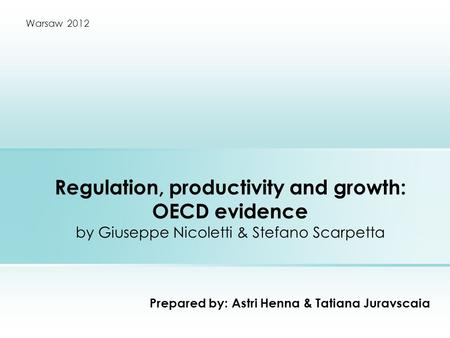 Regulation, productivity and growth: OECD evidence by Giuseppe Nicoletti & Stefano Scarpetta Prepared by: Astri Henna & Tatiana Juravscaia Warsaw 2012.