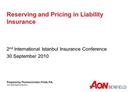 Reserving and Pricing in Liability Insurance 2 nd International Istanbul Insurance Conference 30 September 2010 Prepared by Thomas Cordier, FCAS, FIA Aon.