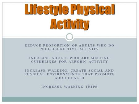 REDUCE PROPORTION OF ADULTS WHO DO NO LEISURE TIME ACTIVITY INCREASE ADULTS WHO ARE MEETING GUIDELINES FOR AEROBIC ACTIVITY INCREASE WALKING, CREATE SOCIAL.
