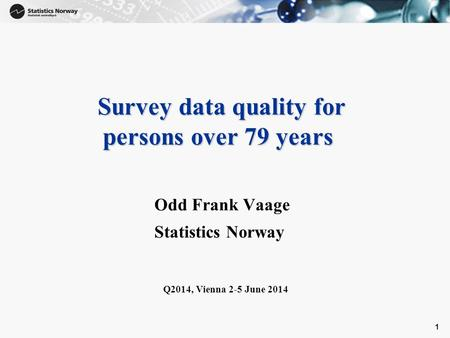 1 Survey data quality for persons over 79 years Survey data quality for persons over 79 years Odd Frank Vaage Statistics Norway Q2014, Vienna 2-5 June.