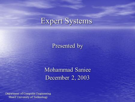 Expert Systems Presented by Mohammad Saniee December 2, 2003 Department of Computer Engineering Sharif University of Technology.
