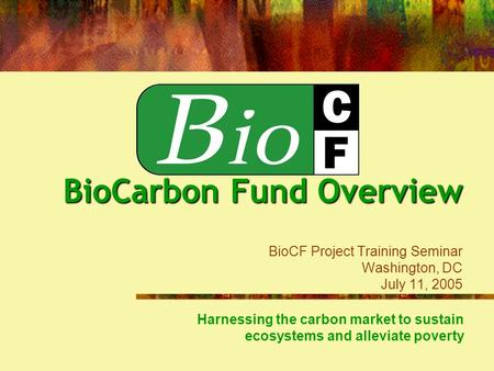 Harnessing the carbon market to sustain ecosystems and alleviate poverty BioCarbon Fund Overview BioCarbon Fund Overview BioCF Project Training Seminar.