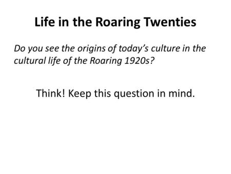 Life in the Roaring Twenties Do you see the origins of today's culture in the cultural life of the Roaring 1920s? Think! Keep this question in mind.