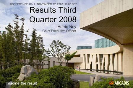 Results Third Quarter 2008 CONFERENCE CALL, NOVEMBER 12, 2008, 16:00 CET Harrie Noy Chief Executive Officer Imagine the result.