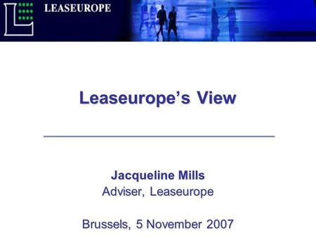 Leaseurope's View Jacqueline Mills Adviser, Leaseurope Brussels, 5 November 2007.