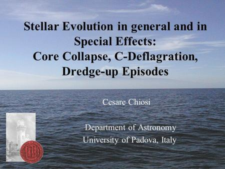 Stellar Evolution in general and in Special Effects: Core Collapse, C-Deflagration, Dredge-up Episodes Cesare Chiosi Department of Astronomy University.