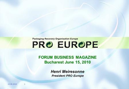 FORUM BUSINESS MAGAZINE Bucharest June 15, 2010 Henri Meiresonne President PRO Europe 15.06.20101.