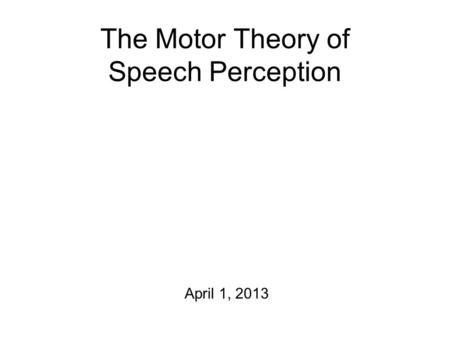 The Motor Theory of Speech Perception April 1, 2013.