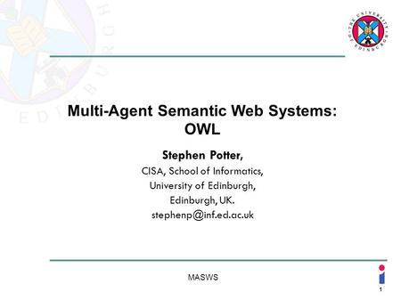 1 MASWS Multi-Agent Semantic Web Systems: OWL Stephen Potter, CISA, School of Informatics, University of Edinburgh, Edinburgh, UK.