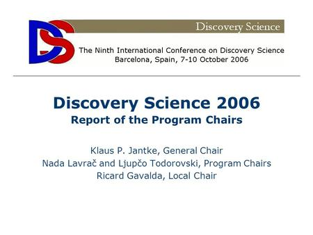 Discovery Science 2006 Report of the Program Chairs Klaus P. Jantke, General Chair Nada Lavrač and Ljupčo Todorovski, Program Chairs Ricard Gavalda, Local.
