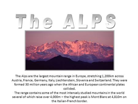 The Alps are the largest mountain range in Europe, stretching 1,200km across Austria, France, Germany, Italy, Liechtenstein, Slovenia and Switzerland.