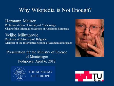 Why Wikipedia is Not Enough? Presentation for the Ministry of Science of Montenegro Podgorica, April 6, 2012 Hermann Maurer Professor at Graz University.