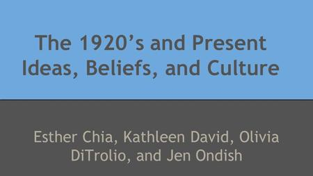 The 1920's and Present Ideas, Beliefs, and Culture Esther Chia, Kathleen David, Olivia DiTrolio, and Jen Ondish.