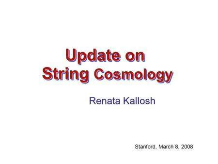 Update on String Cosmology Renata Kallosh Renata Kallosh Stanford, March 8, 2008.