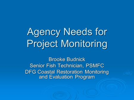 Agency Needs for Project Monitoring Brooke Budnick Senior Fish Technician, PSMFC DFG Coastal Restoration Monitoring and Evaluation Program.