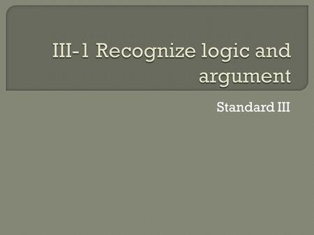 Standard III.  Argument is a reason to persuade or support a viewpoint.  We use argument to determine what is best for us in certain situations. As.