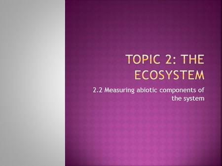 2.2 Measuring abiotic components of the system.  2.2.1 List the significant abiotic (physical) factors of an ecosystem.  2.2.2 Describe and evaluate.