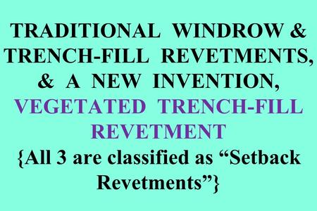 "TRADITIONAL WINDROW & TRENCH-FILL REVETMENTS, & A NEW INVENTION, VEGETATED TRENCH-FILL REVETMENT {All 3 are classified as ""Setback Revetments""}"