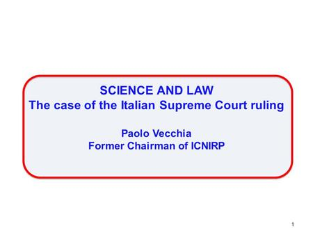 SCIENCE AND LAW The case of the Italian Supreme Court ruling Paolo Vecchia Former Chairman of ICNIRP 1.
