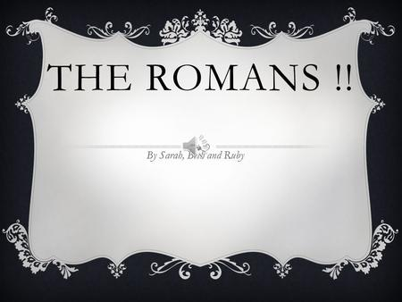 THE ROMANS !! By Sarah, Beth and Ruby ROMULUS AND REMUS  Once there was two boys and their uncle did not like them so he threw them on a lake …A while.