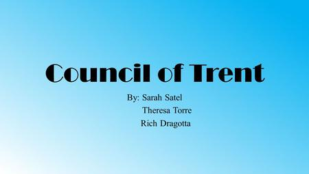 Council of Trent By: Sarah Satel Theresa Torre Rich Dragotta.