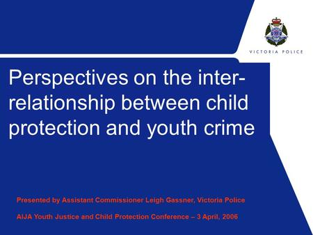 Sub Title Perspectives on the inter- relationship between child protection and youth crime Presented by Assistant Commissioner Leigh Gassner, Victoria.