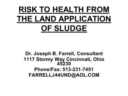 RISK TO HEALTH FROM THE LAND APPLICATION OF SLUDGE Dr. Joseph B. Farrell, Consultant 1117 Stormy Way Cincinnati, Ohio 45230 Phone/Fax: 513-231-7451